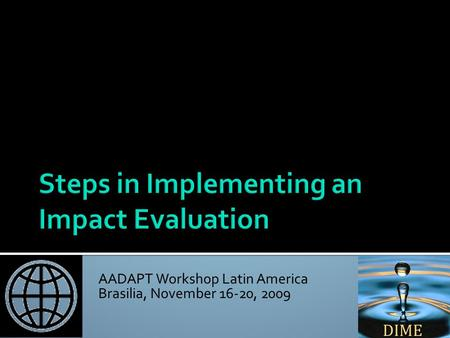 AADAPT Workshop Latin America Brasilia, November 16-20, 2009 Nandini Krishnan Africa Impact Evaluation Initiative World Bank April 14, 2009.