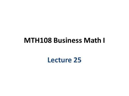 MTH108 Business Math I Lecture 25.