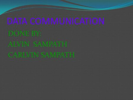 DATA COMMUNICATION DONE BY: ALVIN SAMPATH CARLVIN SAMPATH.