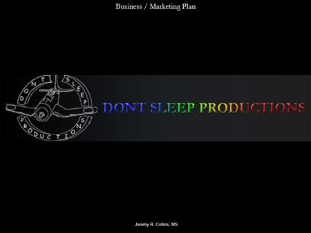 Business / Marketing Plan Jeremy R. Collins, MS. Home Page About UsServices Web Pedagogy Contact Us Logo Don't Sleep Productions SitemapJoin Mailing Private.