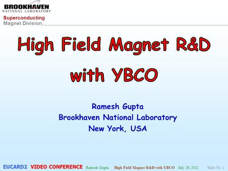 Superconducting Magnet Division Ramesh Gupta High Field Magnet R&D with YBCO July 26, 2011Slide No. 1 EUCARD2 VIDEO CONFERENCE.