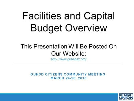 GUHSD CITIZENS COMMUNITY MEETING MARCH 24-26, 2015 Facilities and Capital Budget Overview This Presentation Will Be Posted On Our Website: