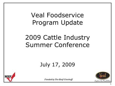 Funded by The Beef Checkoff 1 Veal Foodservice Program Update 2009 Cattle Industry Summer Conference July 17, 2009.