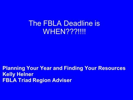 The FBLA Deadline is WHEN???!!!! Planning Your Year and Finding Your Resources Kelly Helner FBLA Triad Region Adviser.