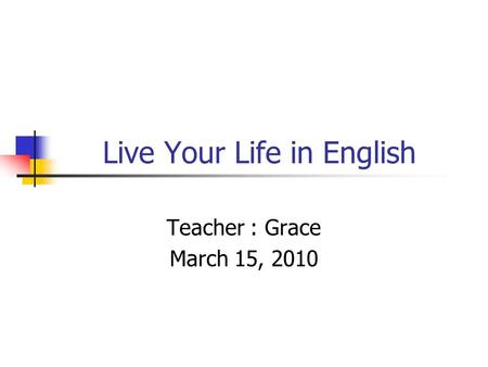 Live Your Life in English Teacher : Grace March 15, 2010.