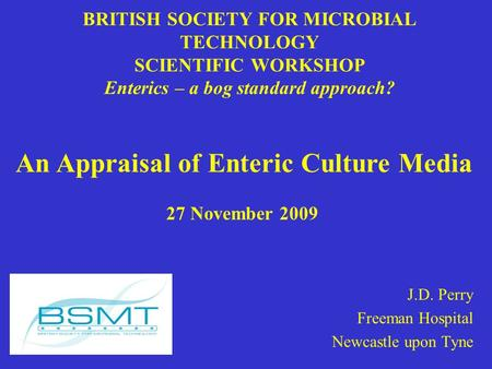 BRITISH SOCIETY FOR MICROBIAL TECHNOLOGY SCIENTIFIC WORKSHOP Enterics – a bog standard approach? J.D. Perry Freeman Hospital Newcastle upon Tyne An Appraisal.
