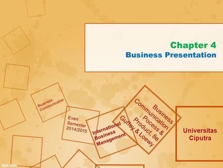 Chapter 4 Business Presentation Universitas Ciputra Business Communication : Pocess & Product, 8e Guffey & Loewy Business Communication Even Semester 2014/2015.