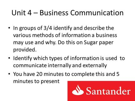Unit 4 – Business Communication In groups of 3/4 identify and describe the various methods of information a business may use and why. Do this on Sugar.