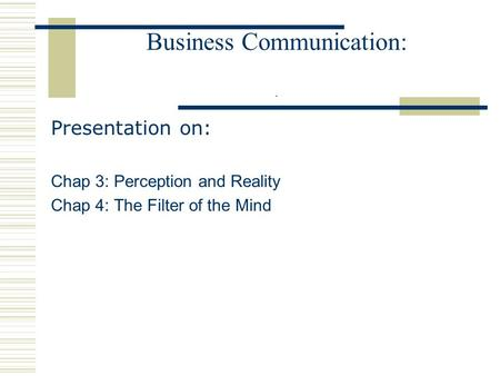 Business Communication:. Presentation on: Chap 3: Perception and Reality Chap 4: The Filter of the Mind.
