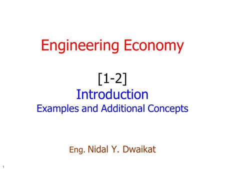 1 Engineering Economy [1-2] Introduction Examples and Additional Concepts Eng. Nidal Y. Dwaikat.