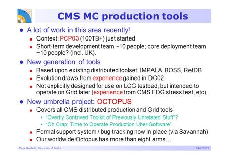 Dave Newbold, University of Bristol24/6/2003 CMS MC production tools A lot of work in this area recently! Context: PCP03 (100TB+) just started Short-term.