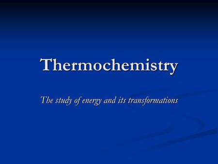 Thermochemistry The study of energy and its transformations.