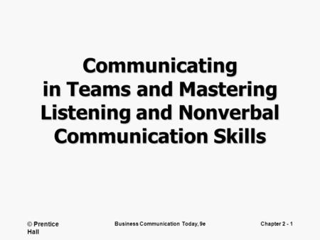 © Prentice Hall Business Communication Today, 9eChapter 2 - 1 Communicating in Teams and Mastering Listening and Nonverbal Communication Skills.