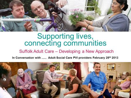 Supporting lives, connecting communities Suffolk Adult Care – Developing a New Approach In Conversation with...... Adult Social Care PVI providers February.