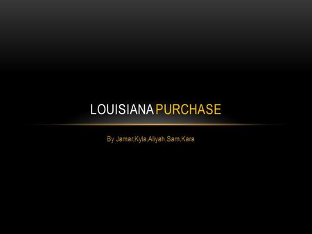 By Jamar,Kyla,Aliyah,Sam,Kara LOUISIANA PURCHASE.
