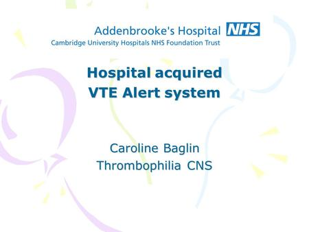 Hospital acquired VTE Alert system Caroline Baglin Thrombophilia CNS.