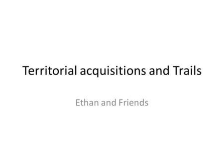 Territorial acquisitions and Trails Ethan and Friends.