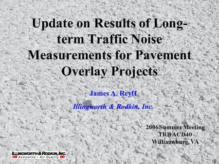 Update on Results of Long- term Traffic Noise Measurements for Pavement Overlay Projects James A. Reyff Illingworth & Rodkin, Inc. 2006 Summer Meeting.