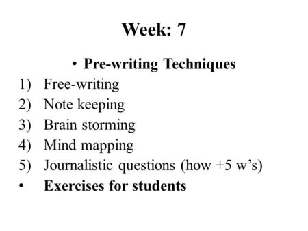 Week: 7 Pre-writing Techniques 1)Free-writing 2)Note keeping 3)Brain storming 4)Mind mapping 5)Journalistic questions (how +5 w's) Exercises for students.
