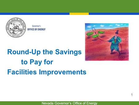 Nevada Governor's Office of Energy 1 Round-Up the Savings to Pay for Facilities Improvements.