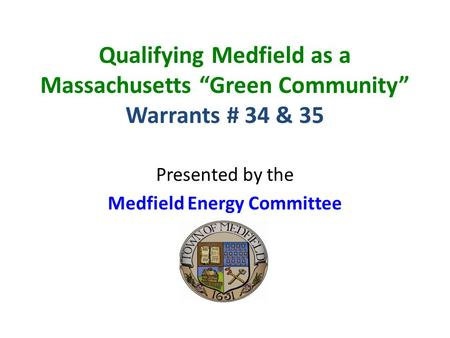 "Qualifying Medfield as a Massachusetts ""Green Community"" Warrants # 34 & 35 Presented by the Medfield Energy Committee."