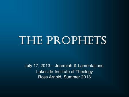 Lakeside Institute of Theology Ross Arnold, Summer 2013 July 17, 2013 – Jeremiah & Lamentations The Prophets.