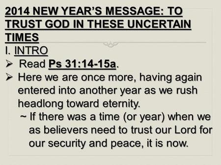 2014 NEW YEAR'S MESSAGE: TO TRUST GOD IN THESE UNCERTAIN TIMES I. INTRO  Read Ps 31:14-15a.  Here we are once more, having again entered into another.