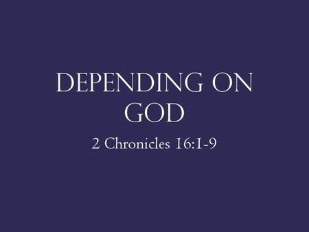 DEPENDING ON GOD 2 Chronicles 16:1-9. DEPENDENCE ON GOD 2 Chron. 16:7-9; 16:2-4 Psa. 62:10; Matt. 6:21 Deut. 6:10-12.
