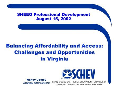 Nancy Cooley Academic Affairs Director SHEEO Professional Development August 15, 2002 STATE COUNCIL OF HIGHER EDUCATION FOR VIRGINIA ADVANCING VIRGINA.