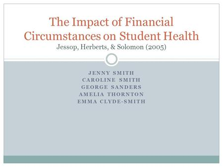 JENNY SMITH CAROLINE SMITH GEORGE SANDERS AMELIA THORNTON EMMA CLYDE-SMITH The Impact of Financial Circumstances on Student Health Jessop, Herberts, &