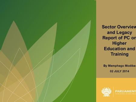1 Sector Overview and Legacy Report of PC on Higher Education and Training By Mamphago Modiba 02 JULY 2014.