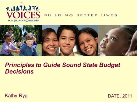 DATE, 2011 Kathy Ryg Principles to Guide Sound State Budget Decisions.
