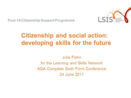Citizenship and social action: developing skills for the future Julia Fiehn for the Learning and Skills Network AQA Complete Sixth Form Conference 24 June.