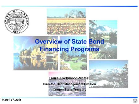 March 17, 2006 Overview of State Bond Financing Programs Laura Lockwood-McCall Director, Debt Management Division Oregon State Treasury.