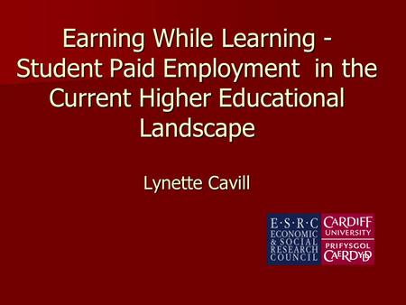 Earning While Learning - Student Paid Employment in the Current Higher Educational Landscape Lynette Cavill.