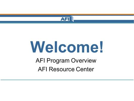 Welcome! AFI Program Overview AFI Resource Center.