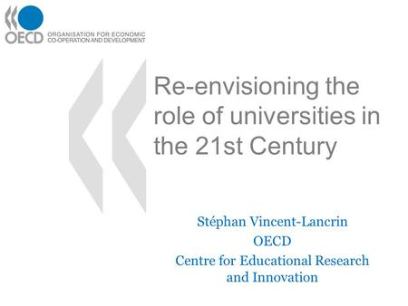 Re-envisioning the role of universities in the 21st Century Stéphan Vincent-Lancrin OECD Centre for Educational Research and Innovation.