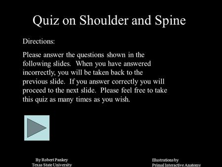 Illustrations by Primal Interactive Anatomy By Robert Pankey Texas State University Quiz on Shoulder and Spine Directions: Please answer the questions.