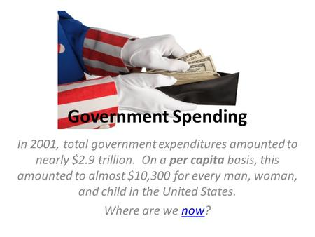 Government Spending In 2001, total government expenditures amounted to nearly $2.9 trillion. On a per capita basis, this amounted to almost $10,300 for.