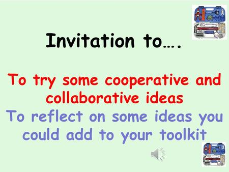 Invitation to…. To try some cooperative and collaborative ideas To reflect on some ideas you could add to your toolkit.
