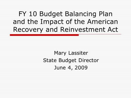 FY 10 Budget Balancing Plan and the Impact of the American Recovery and Reinvestment Act Mary Lassiter State Budget Director June 4, 2009.