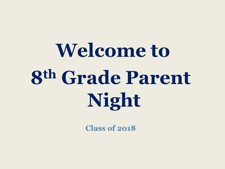 Welcome to 8 th Grade Parent Night Class of 2018.