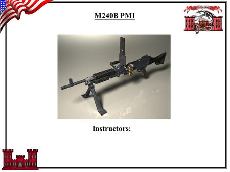 M240B PMI Instructors:. Task: To conduct PMI on the M240B Conditions:Given a field classroom environment and M240B as a learning tool. Standards:Soldiers.