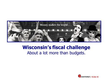 Money makes the world... Wisconsin's fiscal challenge About a lot more than budgets. | 10.04.10.