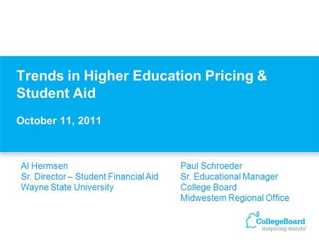 Trends in Higher Education Pricing & Student Aid October 11, 2011 Al HermsenPaul Schroeder Sr. Director – Student Financial AidSr. Educational Manager.