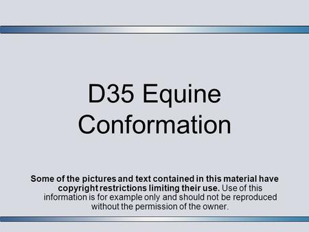 D35 Equine Conformation Some of the pictures and text contained in this material have copyright restrictions limiting their use. Use of this information.