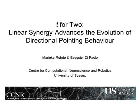 T for Two: Linear Synergy Advances the Evolution of Directional Pointing Behaviour Marieke Rohde & Ezequiel Di Paolo Centre for Computational Neuroscience.
