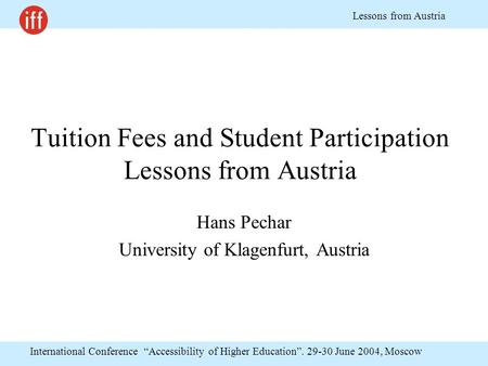 "International Conference ""Accessibility of Higher Education"". 29-30 June 2004, Moscow Lessons from Austria Tuition Fees and Student Participation Lessons."