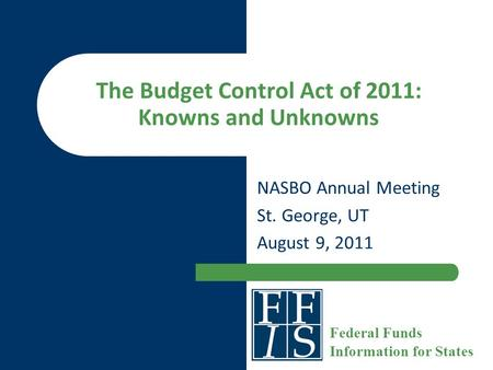 The Budget Control Act of 2011: Knowns and Unknowns NASBO Annual Meeting St. George, UT August 9, 2011 Federal Funds Information for States.