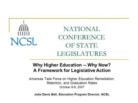 NATIONAL CONFERENCE OF STATE LEGISLATURES Why Higher Education -- Why Now? A Framework for Legislative Action Arkansas Task Force on Higher Education Remediation,